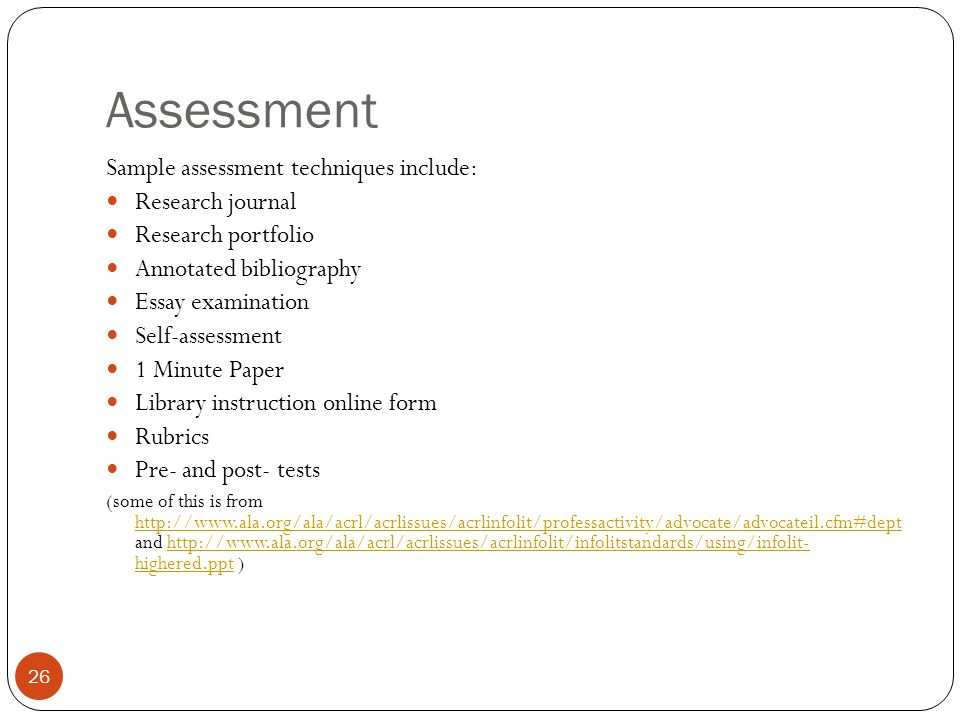 26 Assessment Sample assessment techniques include: Research journal Research portfolio Annotated bibliography Essay examination Self-assessment 1 Minute Paper Library instruction online form Rubrics Pre- and post- tests (some of this is from http://www.ala.org/ala/acrl/acrlissues/acrlinfolit/professactivity/advocate/advocateil.cfm#dept and http://www.ala.org/ala/acrl/acrlissues/acrlinfolit/infolitstandards/using/infolit- highered.ppt ) http://www.ala.org/ala/acrl/acrlissues/acrlinfolit/professactivity/advocate/advocateil.cfm#depthttp://www.ala.org/ala/acrl/acrlissues/acrlinfolit/infolitstandards/using/infolit- highered.ppt