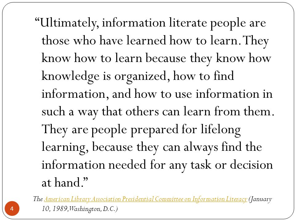 4 Ultimately, information literate people are those who have learned how to learn.