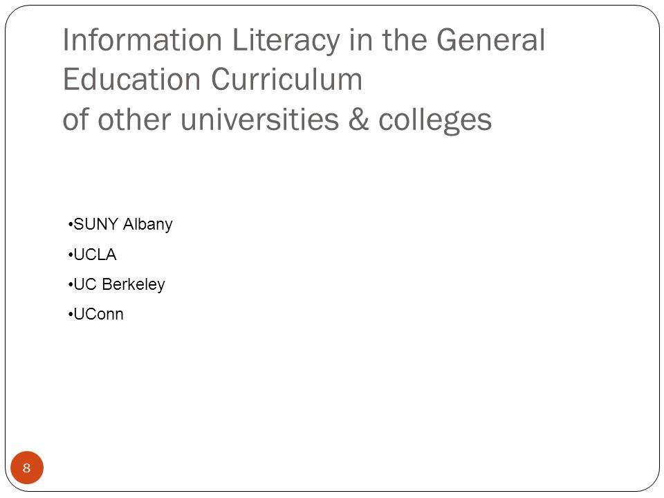8 Information Literacy in the General Education Curriculum of other universities & colleges SUNY Albany UCLA UC Berkeley UConn