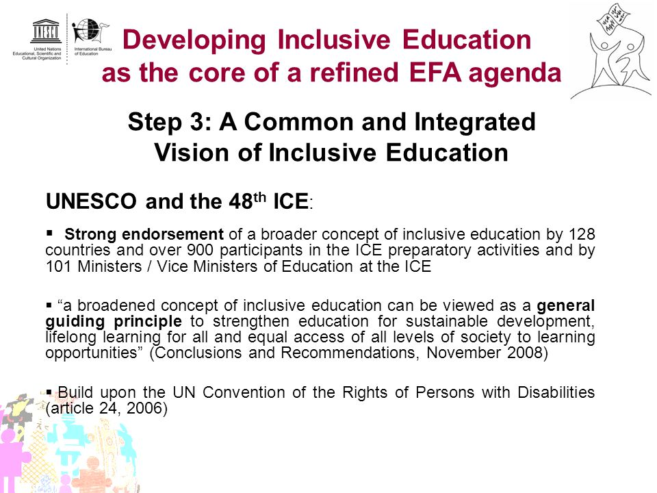 Developing Inclusive Education as the core of a refined EFA agenda Step 3: A Common and Integrated Vision of Inclusive Education UNESCO and the 48 th