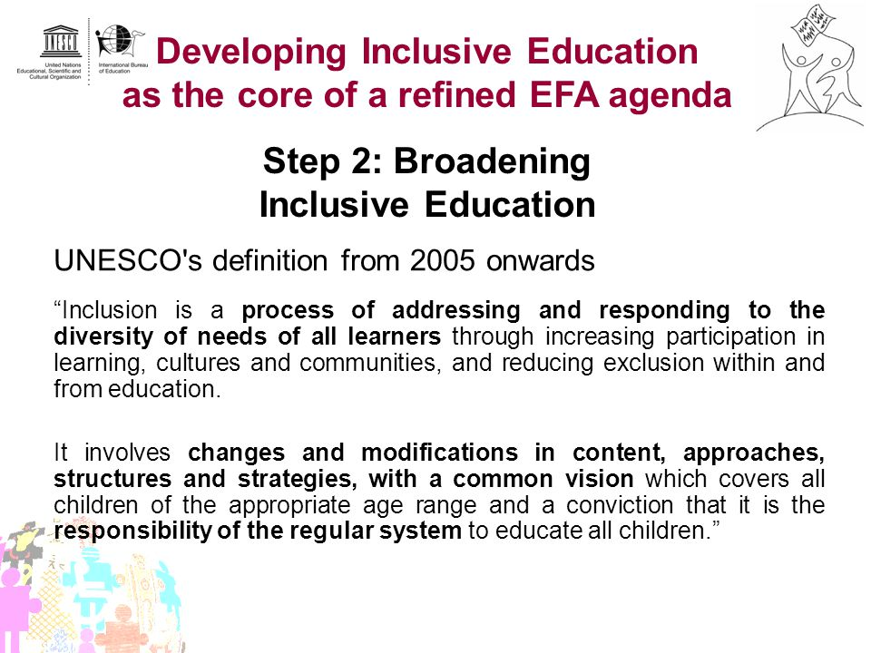 Developing Inclusive Education as the core of a refined EFA agenda Step 2: Broadening Inclusive Education UNESCO's definition from 2005 onwards Inclus