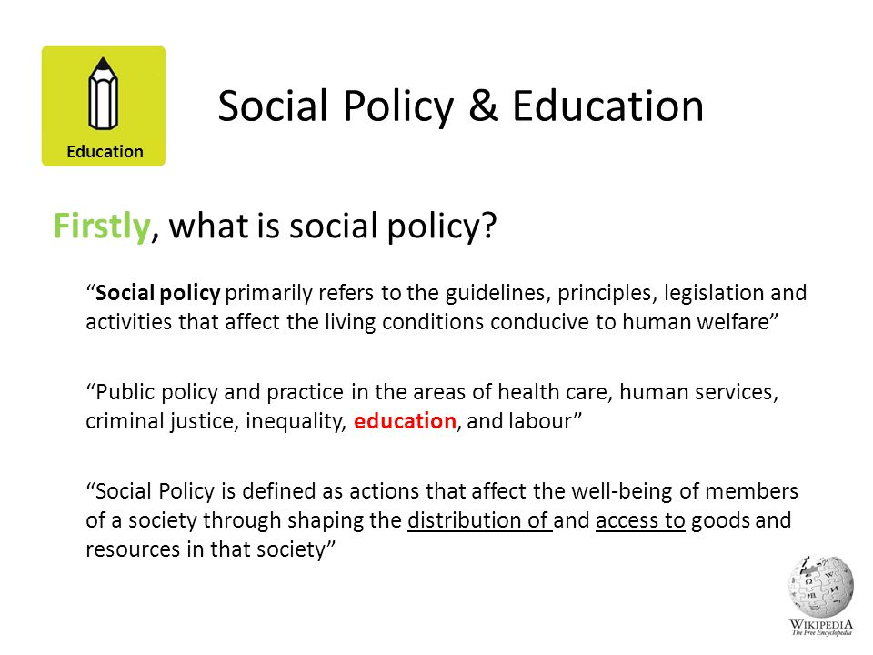 Education Social Policy & Education Firstly, what is social policy? Social policy primarily refers to the guidelines, principles, legislation and acti