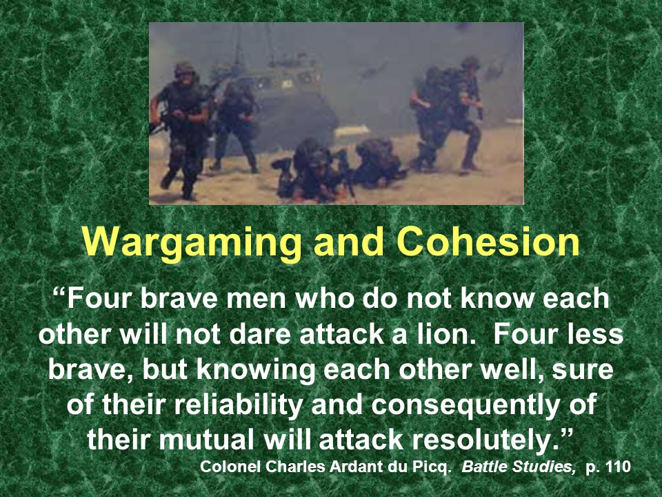 Wargaming and Cohesion Four brave men who do not know each other will not dare attack a lion.