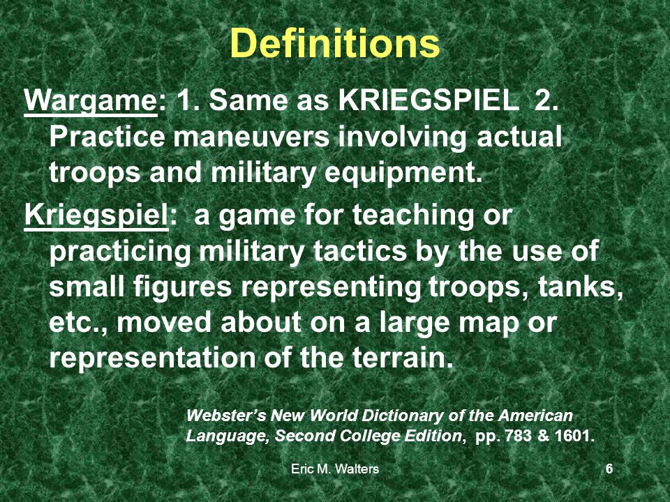 Eric M. Walters6 Definitions Wargame: 1. Same as KRIEGSPIEL 2.