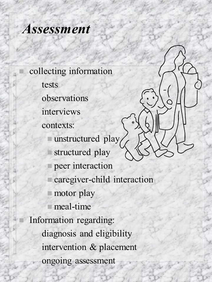 n collecting information – tests – observations – interviews – contexts: n unstructured play n structured play n peer interaction n caregiver-child in