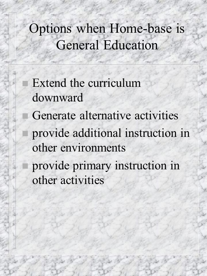 Options when Home-base is General Education n Extend the curriculum downward n Generate alternative activities n provide additional instruction in oth