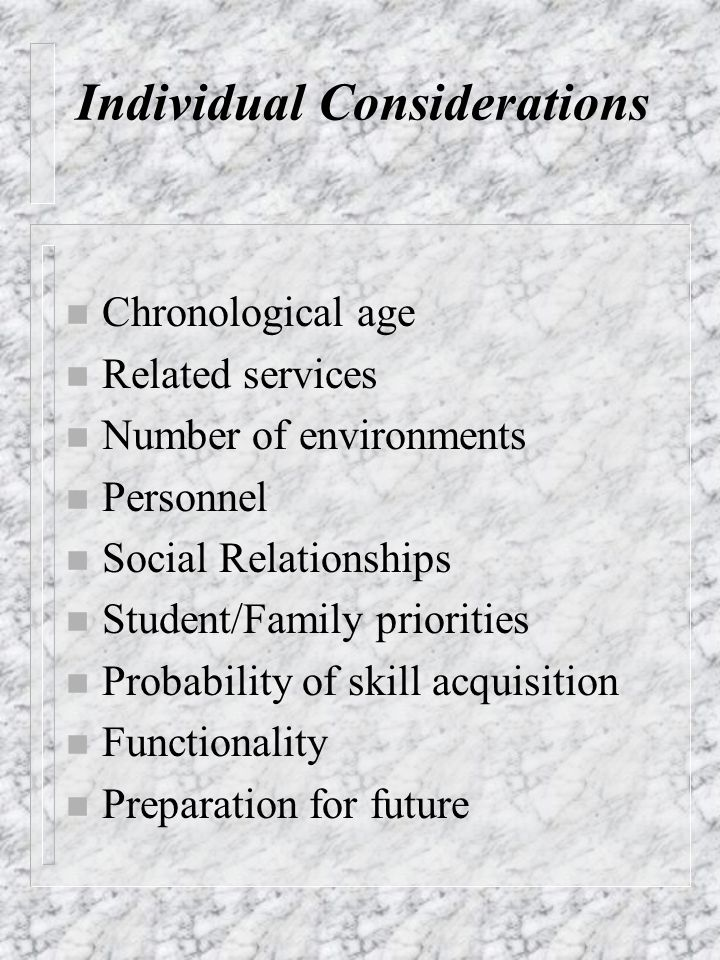 Individual Considerations n Chronological age n Related services n Number of environments n Personnel n Social Relationships n Student/Family prioriti