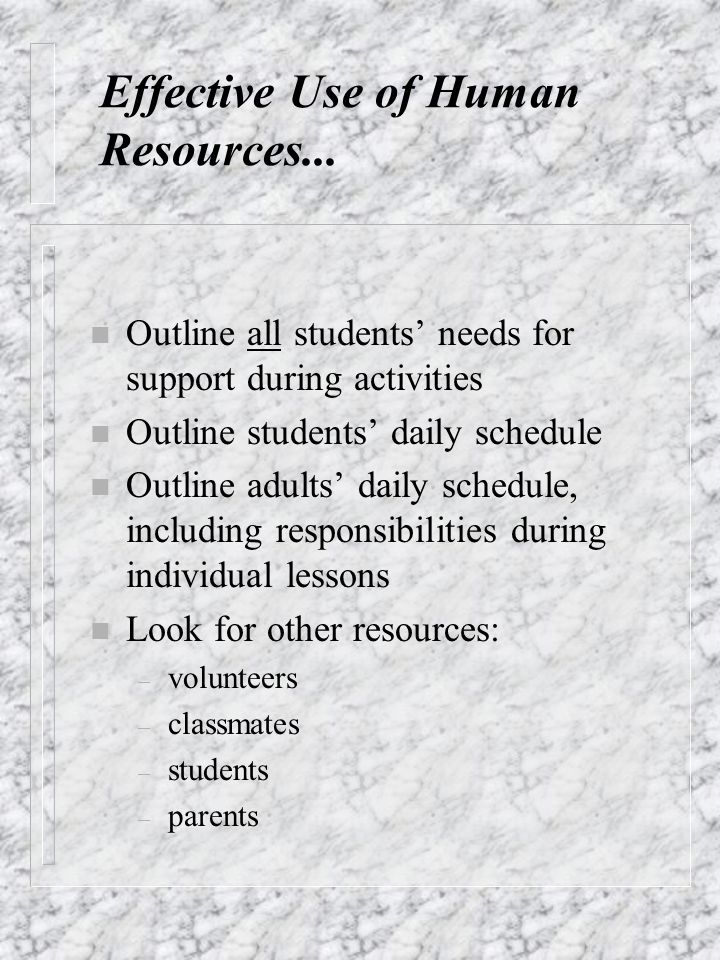 Effective Use of Human Resources... n Outline all students needs for support during activities n Outline students daily schedule n Outline adults dail