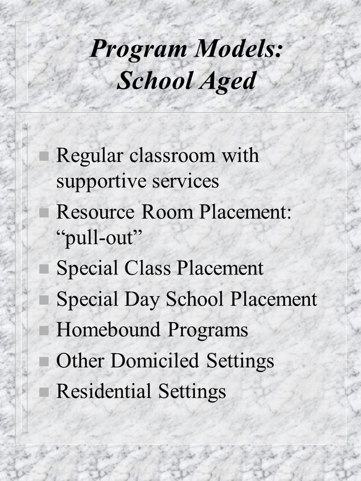 Program Models: School Aged n Regular classroom with supportive services n Resource Room Placement: pull-out n Special Class Placement n Special Day S