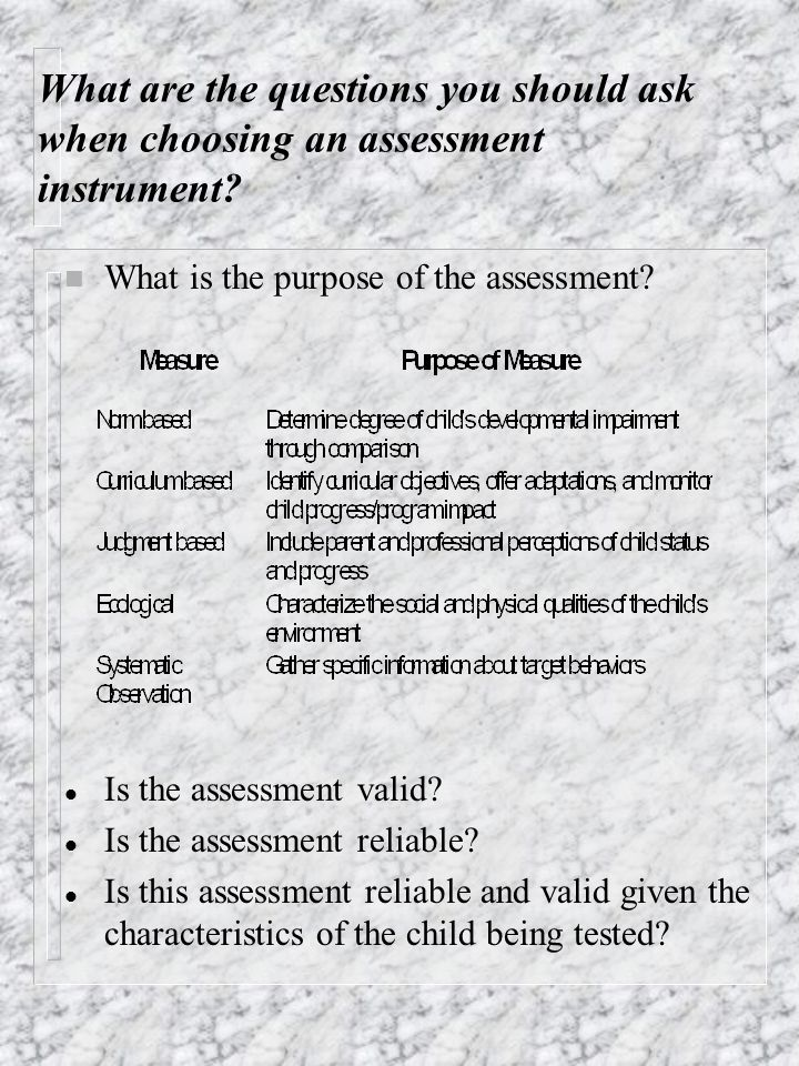 What are the questions you should ask when choosing an assessment instrument? n What is the purpose of the assessment? Is the assessment valid? Is the