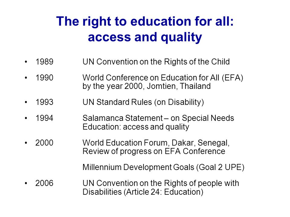 The UN Convention on the Rights of the Child, 1989 Article 2Non-discrimination Regardless of race, colour, sex, language, religion, political or other opinion, property, disability, birth Article 28/29The right to quality education develop the childs personality, talents and mental and physical abilities, develop respect for the childs own cultural and national values Article 23 Disabled childrens education ensure disabled children have access to education while recognising their need for special care and assistance