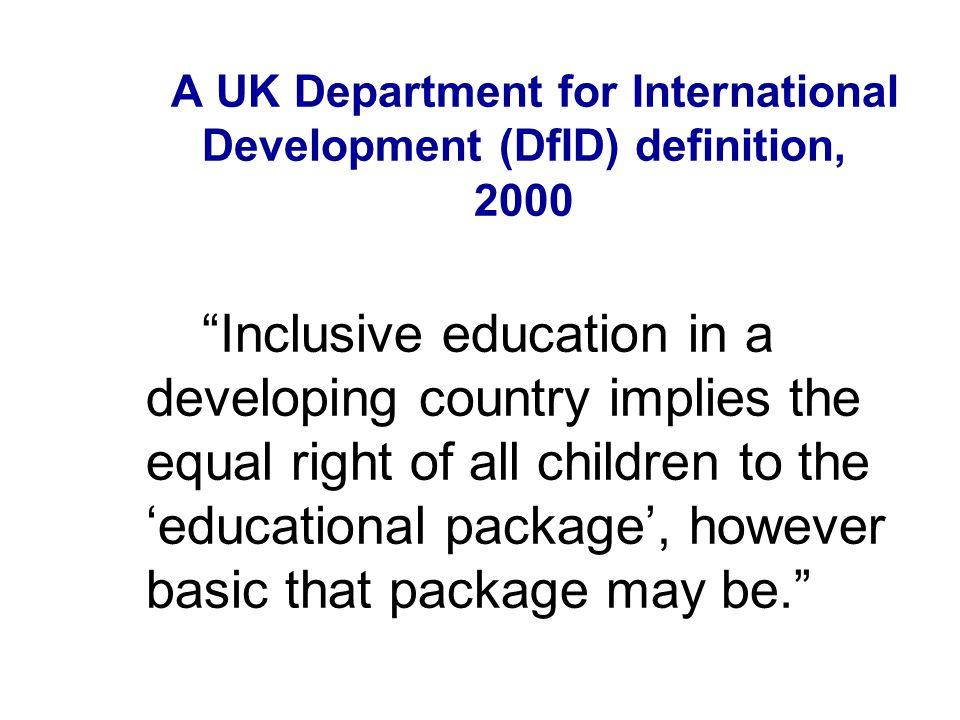 A UK Department for International Development (DfID) definition, 2000 Inclusive education in a developing country implies the equal right of all children to the educational package, however basic that package may be.
