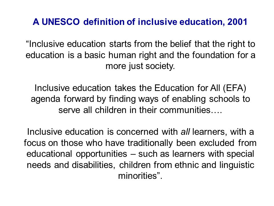 A UNESCO definition of inclusive education, 2001 Inclusive education starts from the belief that the right to education is a basic human right and the foundation for a more just society.