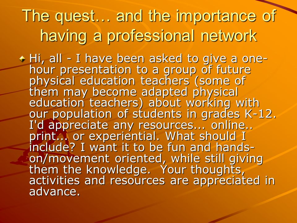 The quest… and the importance of having a professional network Hi, all - I have been asked to give a one- hour presentation to a group of future physi