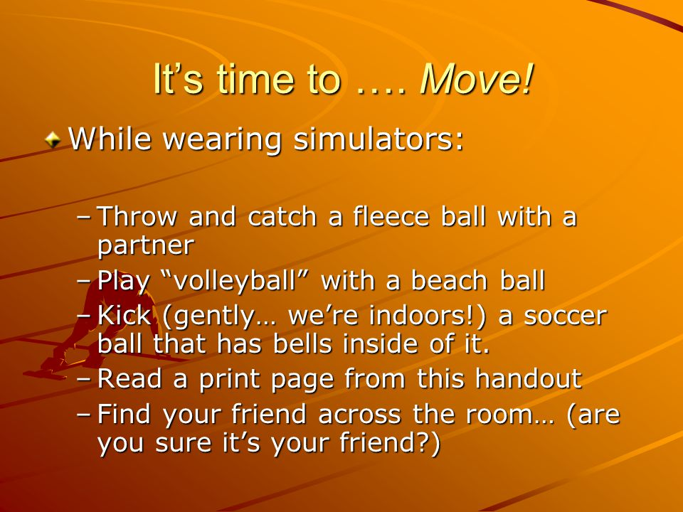 Its time to …. Move! While wearing simulators: –Throw and catch a fleece ball with a partner –Play volleyball with a beach ball –Kick (gently… were in