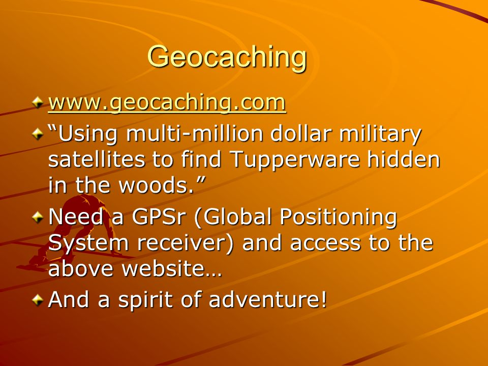 Geocaching www.geocaching.com Using multi-million dollar military satellites to find Tupperware hidden in the woods. Need a GPSr (Global Positioning S