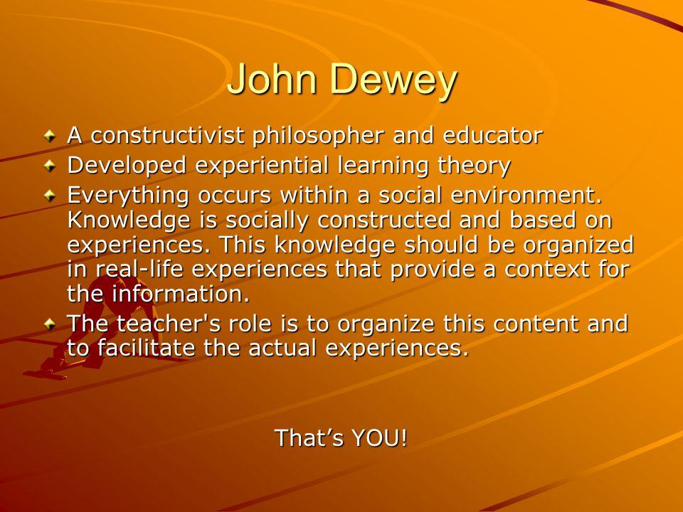 John Dewey A constructivist philosopher and educator Developed experiential learning theory Everything occurs within a social environment. Knowledge i