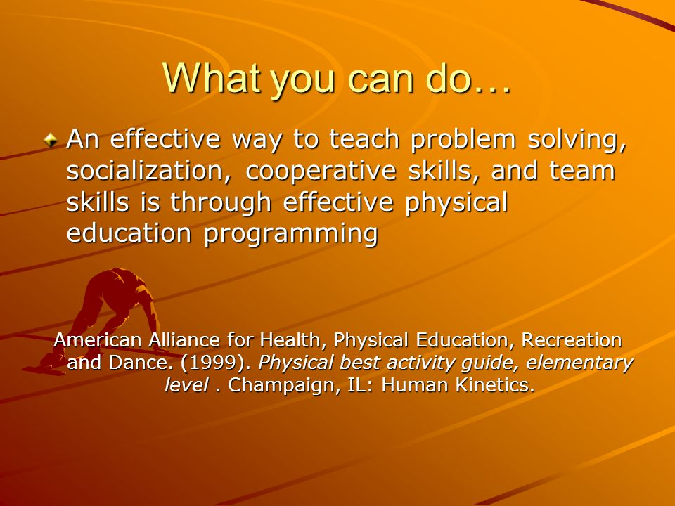 What you can do… An effective way to teach problem solving, socialization, cooperative skills, and team skills is through effective physical education