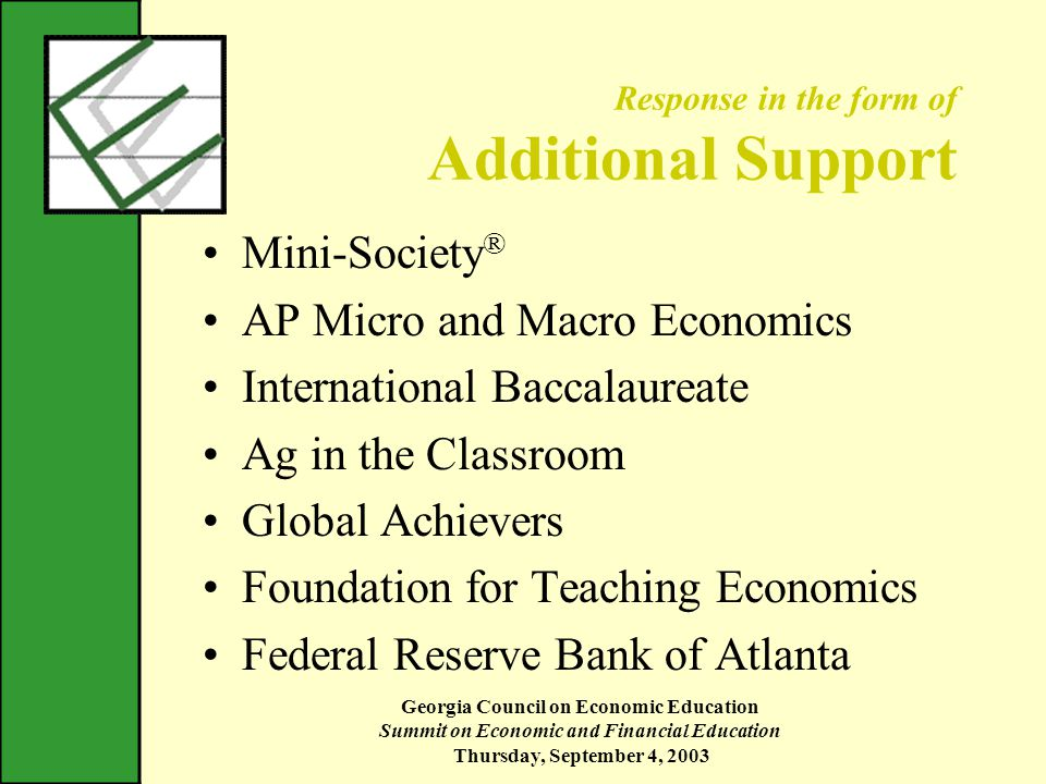 Georgia Council on Economic Education Summit on Economic and Financial Education Thursday, September 4, 2003 Response in the form of Additional Support Mini-Society ® AP Micro and Macro Economics International Baccalaureate Ag in the Classroom Global Achievers Foundation for Teaching Economics Federal Reserve Bank of Atlanta