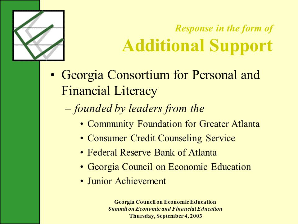 Georgia Council on Economic Education Summit on Economic and Financial Education Thursday, September 4, 2003 Response in the form of Additional Support Georgia Consortium for Personal and Financial Literacy –founded by leaders from the Community Foundation for Greater Atlanta Consumer Credit Counseling Service Federal Reserve Bank of Atlanta Georgia Council on Economic Education Junior Achievement