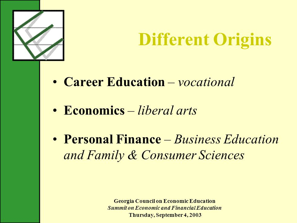 Georgia Council on Economic Education Summit on Economic and Financial Education Thursday, September 4, 2003 Different Origins Career Education – vocational Economics – liberal arts Personal Finance – Business Education and Family & Consumer Sciences