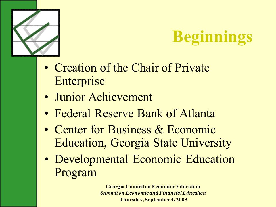 Georgia Council on Economic Education Summit on Economic and Financial Education Thursday, September 4, 2003 Beginnings Creation of the Chair of Private Enterprise Junior Achievement Federal Reserve Bank of Atlanta Center for Business & Economic Education, Georgia State University Developmental Economic Education Program