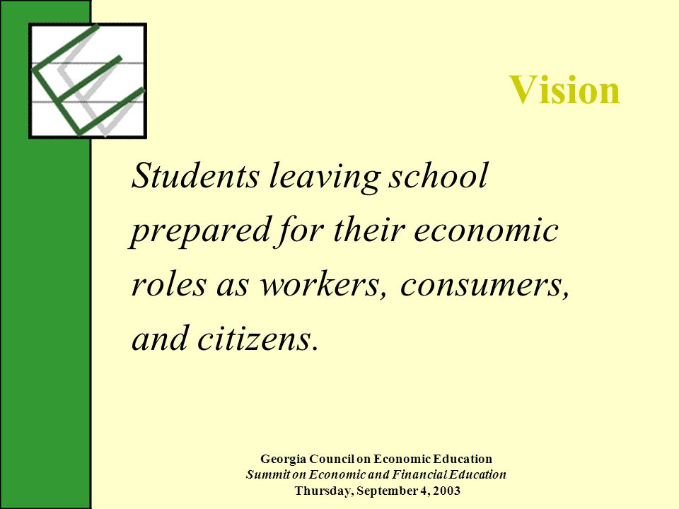 Georgia Council on Economic Education Summit on Economic and Financial Education Thursday, September 4, 2003 Vision Students leaving school prepared for their economic roles as workers, consumers, and citizens.