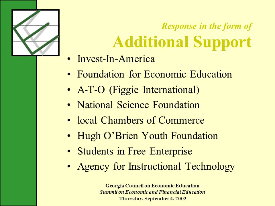 Georgia Council on Economic Education Summit on Economic and Financial Education Thursday, September 4, 2003 Response in the form of Additional Support Invest-In-America Foundation for Economic Education A-T-O (Figgie International) National Science Foundation local Chambers of Commerce Hugh OBrien Youth Foundation Students in Free Enterprise Agency for Instructional Technology