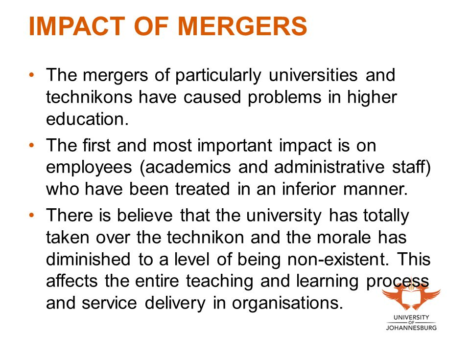IMPACT OF MERGERS The mergers of particularly universities and technikons have caused problems in higher education. The first and most important impac