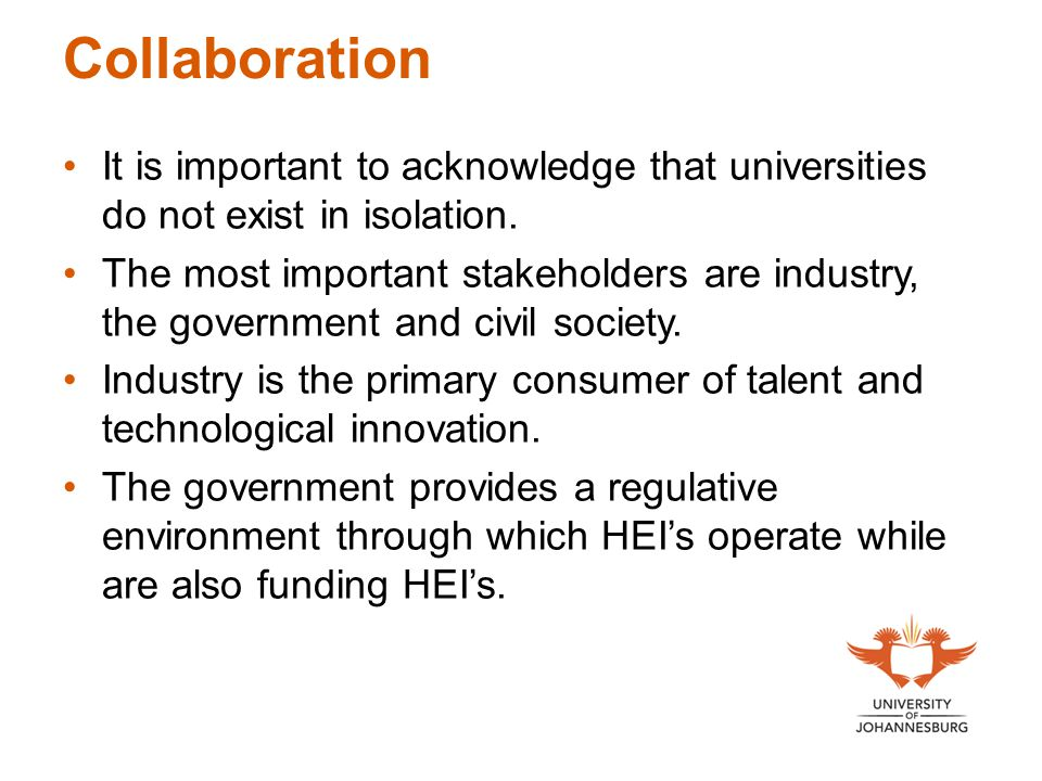 Collaboration It is important to acknowledge that universities do not exist in isolation. The most important stakeholders are industry, the government