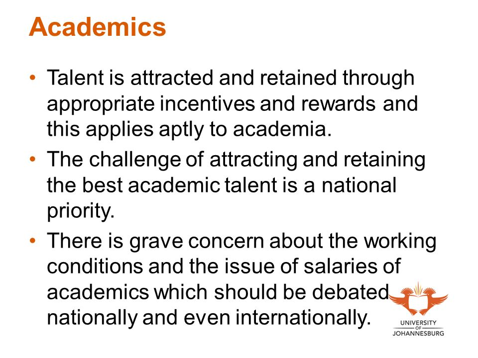 Academics Talent is attracted and retained through appropriate incentives and rewards and this applies aptly to academia. The challenge of attracting