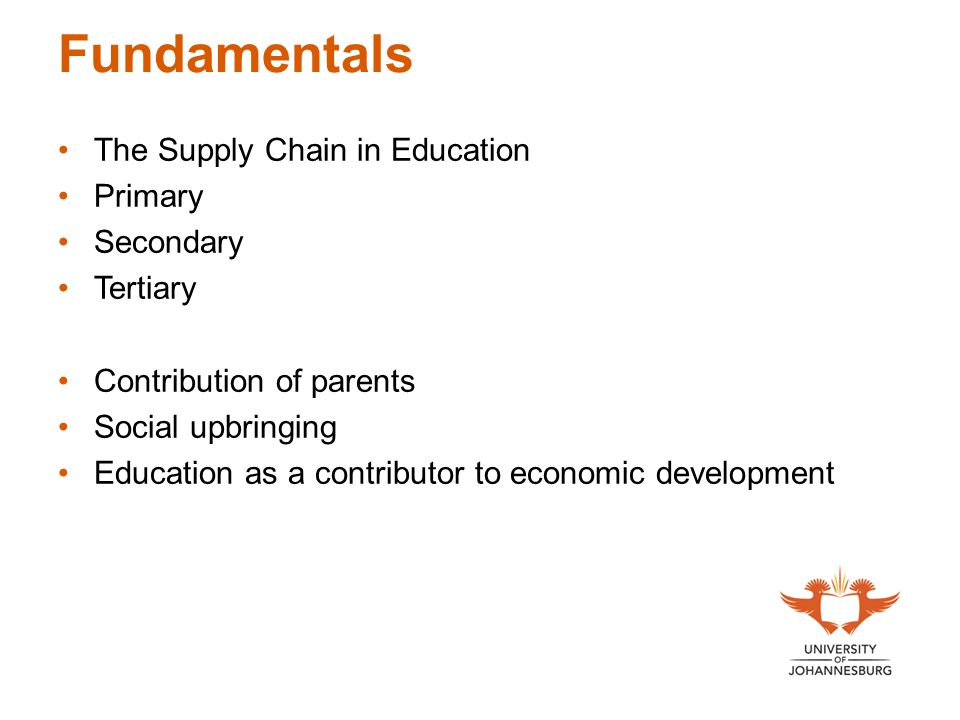 Fundamentals The Supply Chain in Education Primary Secondary Tertiary Contribution of parents Social upbringing Education as a contributor to economic