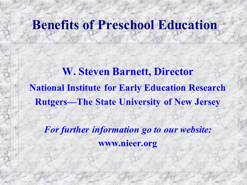 Preschools Benefits Increased Achievement Test Scores Improved Behavior and Attitudes Decreased Grade Retention Decreased Special Education Decreased Crime & Delinquency Increased High School Graduation