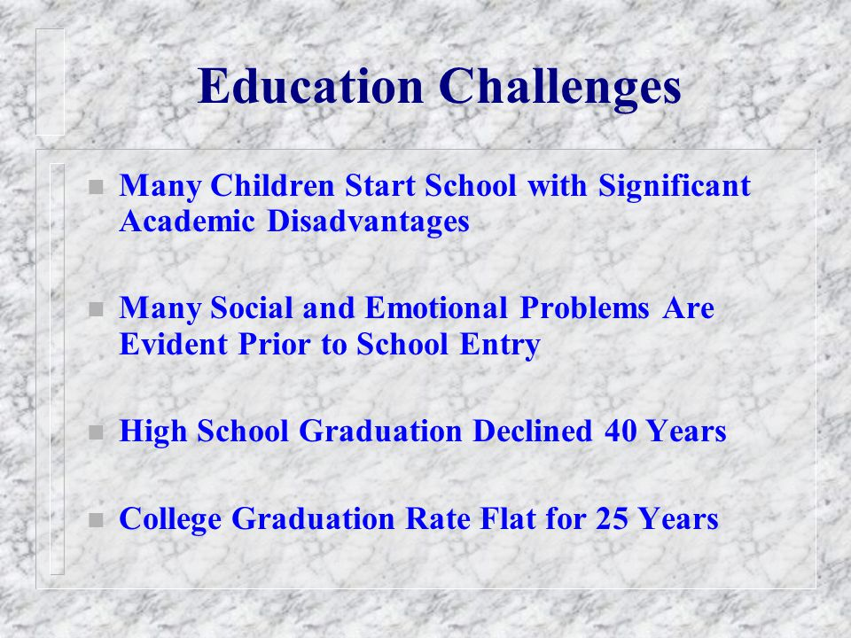 Education Challenges n Many Children Start School with Significant Academic Disadvantages n Many Social and Emotional Problems Are Evident Prior to Sc