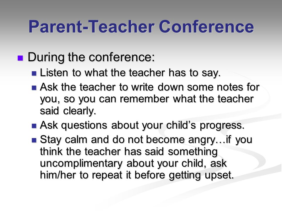 Parent-Teacher Conference During the conference: During the conference: Listen to what the teacher has to say. Listen to what the teacher has to say.