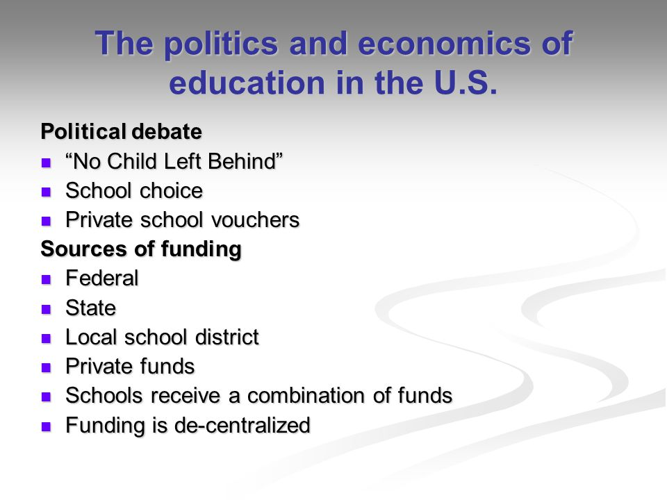 The politics and economics of education in the U.S. Political debate No Child Left Behind No Child Left Behind School choice School choice Private sch
