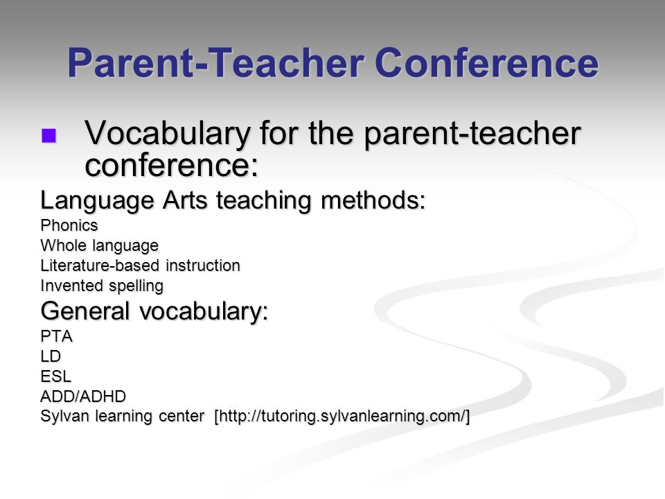 Parent-Teacher Conference Vocabulary for the parent-teacher conference: Vocabulary for the parent-teacher conference: Language Arts teaching methods: Phonics Whole language Literature-based instruction Invented spelling General vocabulary: PTALDESLADD/ADHD Sylvan learning center [http://tutoring.sylvanlearning.com/]