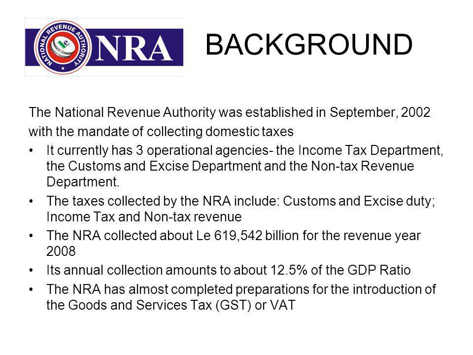 BACKGROUND The National Revenue Authority was established in September, 2002 with the mandate of collecting domestic taxes It currently has 3 operational agencies- the Income Tax Department, the Customs and Excise Department and the Non-tax Revenue Department.