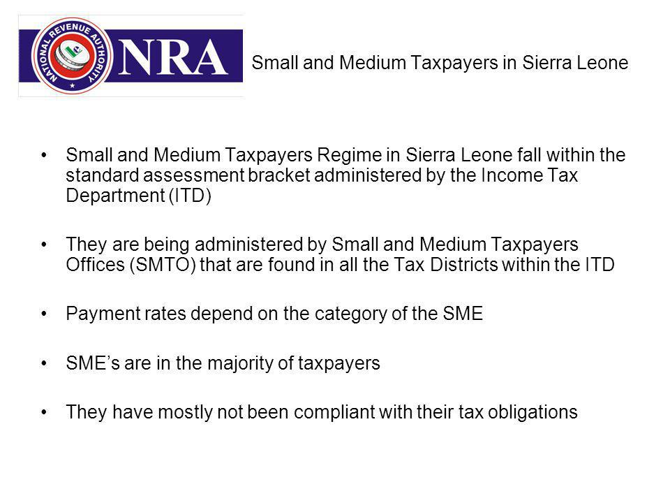 Small and Medium Taxpayers in Sierra Leone Small and Medium Taxpayers Regime in Sierra Leone fall within the standard assessment bracket administered by the Income Tax Department (ITD) They are being administered by Small and Medium Taxpayers Offices (SMTO) that are found in all the Tax Districts within the ITD Payment rates depend on the category of the SME SMEs are in the majority of taxpayers They have mostly not been compliant with their tax obligations