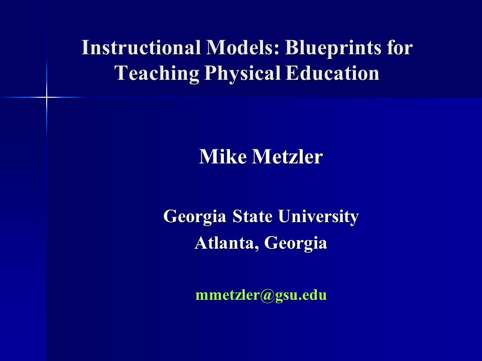 Instructional Models: Blueprints for Teaching Physical Education Mike Metzler Georgia State University Atlanta, Georgia mmetzler@gsu.edu