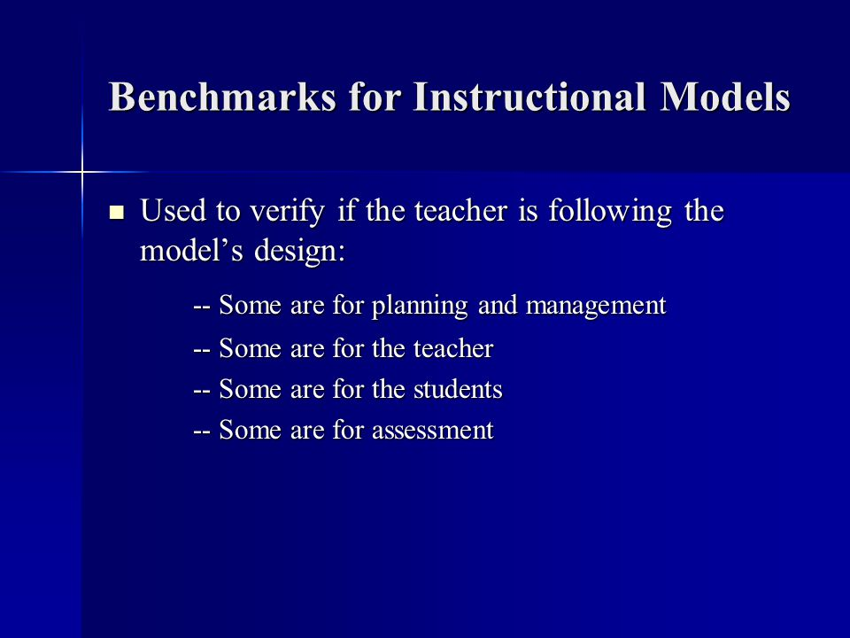 Benchmarks for Instructional Models Used to verify if the teacher is following the models design: Used to verify if the teacher is following the model