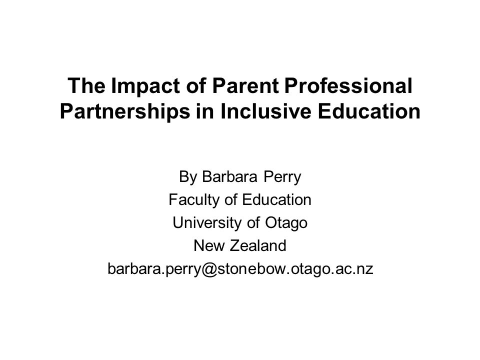 The Impact of Parent Professional Partnerships in Inclusive Education By Barbara Perry Faculty of Education University of Otago New Zealand