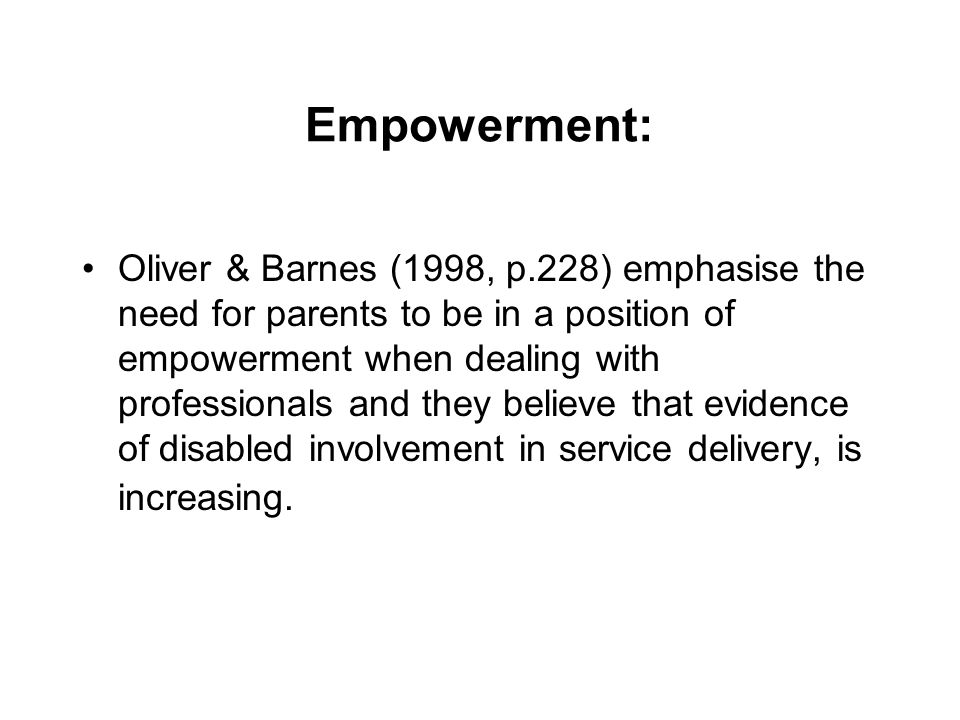 Empowerment: Oliver & Barnes (1998, p.228) emphasise the need for parents to be in a position of empowerment when dealing with professionals and they believe that evidence of disabled involvement in service delivery, is increasing.