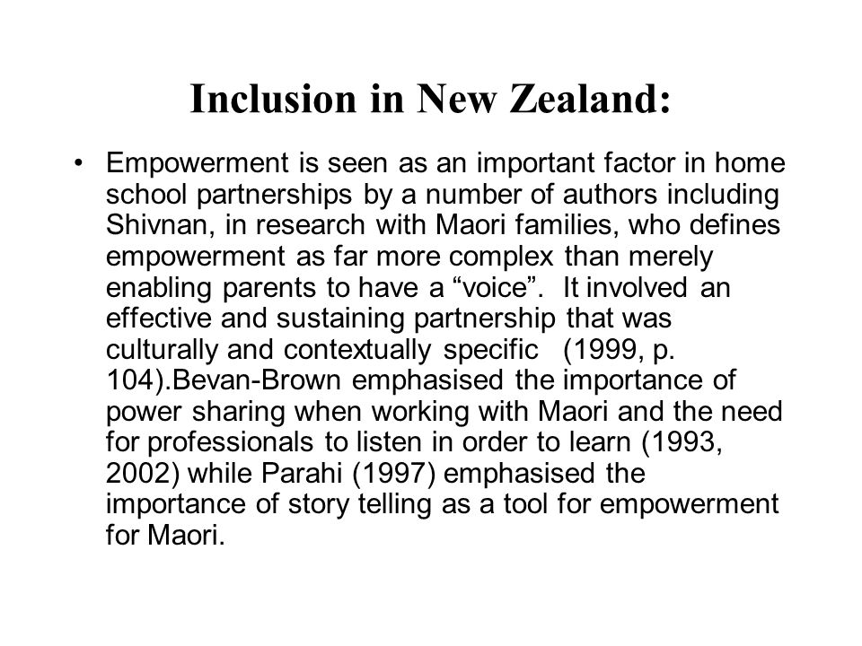 Inclusion in New Zealand: Empowerment is seen as an important factor in home school partnerships by a number of authors including Shivnan, in research with Maori families, who defines empowerment as far more complex than merely enabling parents to have a voice.
