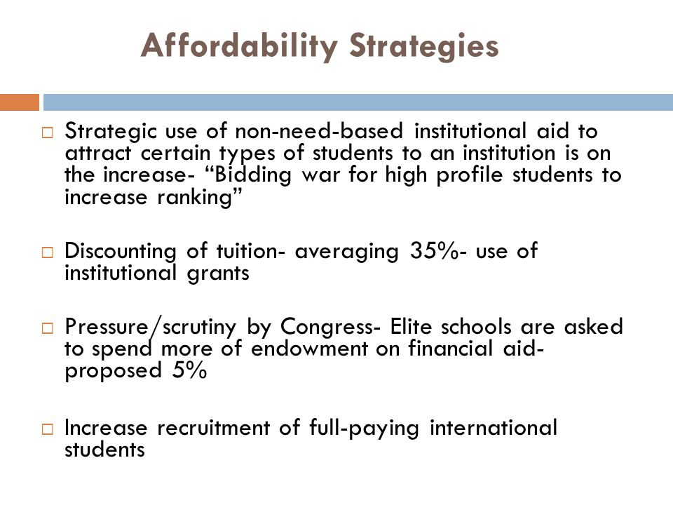 Affordability Strategies Strategic use of non-need-based institutional aid to attract certain types of students to an institution is on the increase-