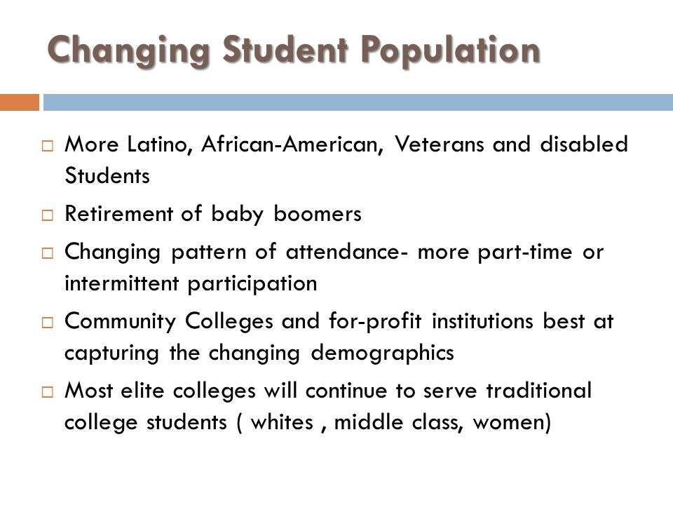 Changing Student Population More Latino, African-American, Veterans and disabled Students Retirement of baby boomers Changing pattern of attendance- m