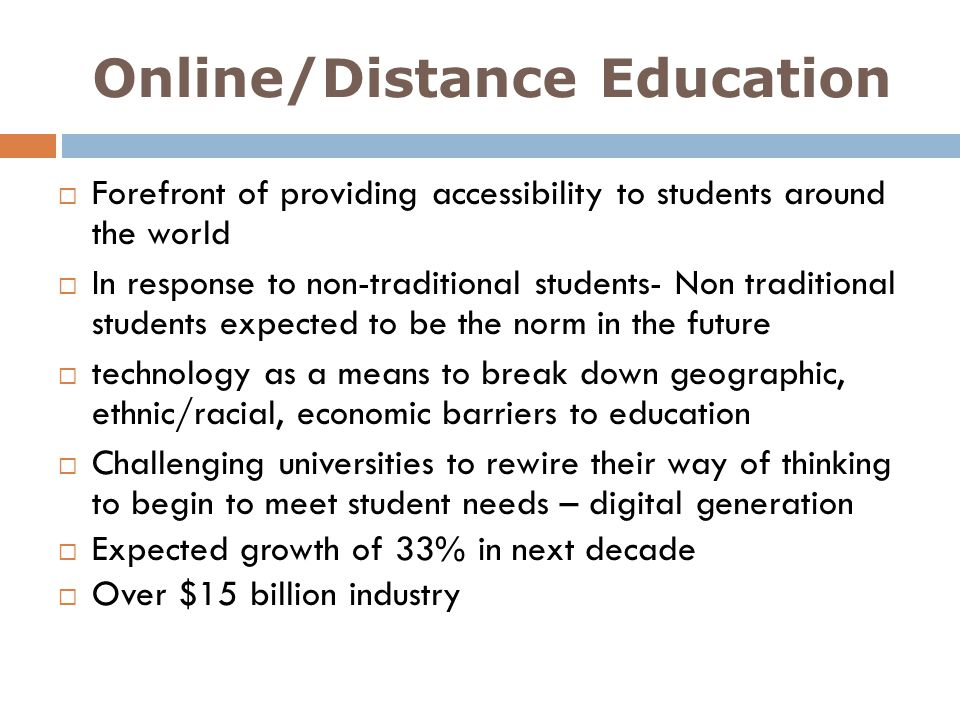 Online/Distance Education Forefront of providing accessibility to students around the world In response to non-traditional students- Non traditional s