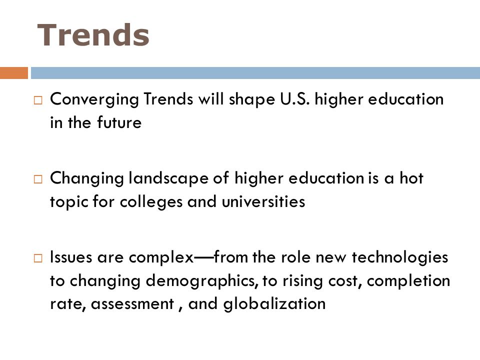 Trends On the federal and state levels, serious questions are being asked about the role of higher education ( cost, ROI, quality) Graduation rates; Performance measures; Affordability and Access; Mode of educational delivery are being questioned