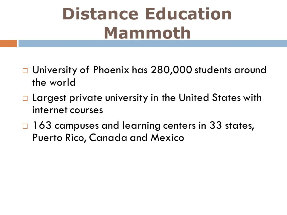 Distance Education Mammoth University of Phoenix has 280,000 students around the world Largest private university in the United States with internet c