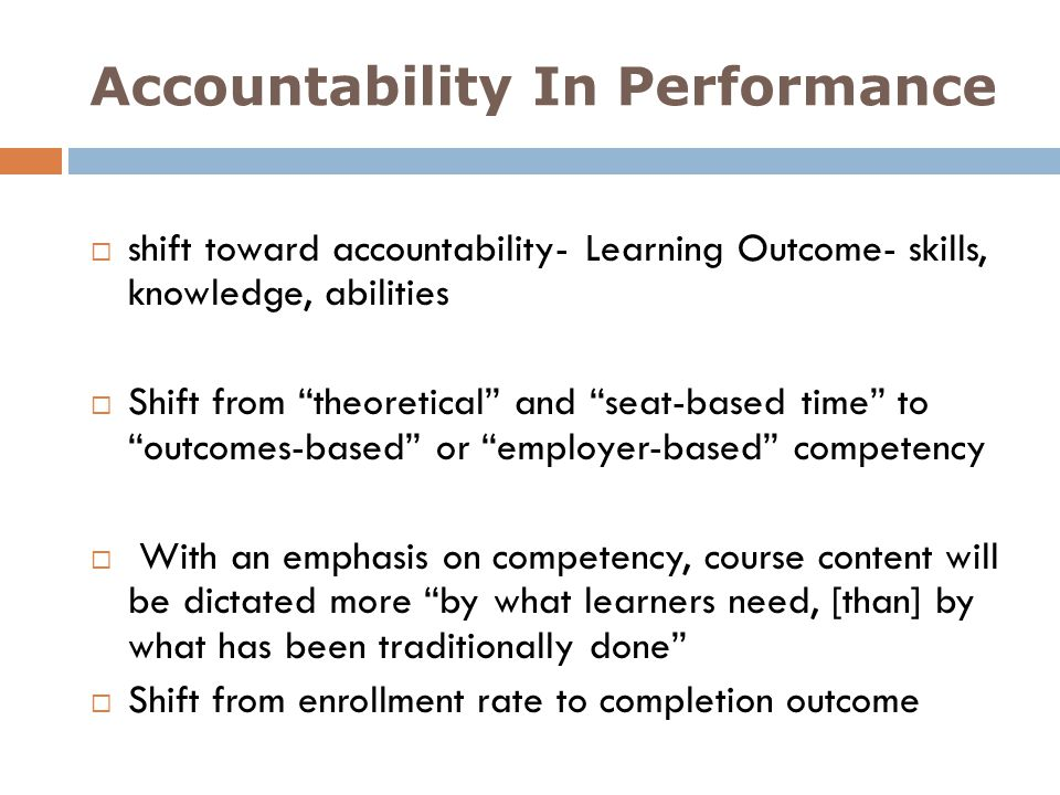 Accountability In Performance shift toward accountability- Learning Outcome- skills, knowledge, abilities Shift from theoretical and seat-based time t